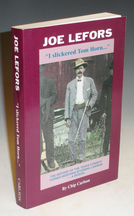 "Joe Lefors ""I Slickered Tom Horn..."" The History of the Texas Cowboy Turned Montana-Woming Lawman -- A Sequel. Chip Carlson."