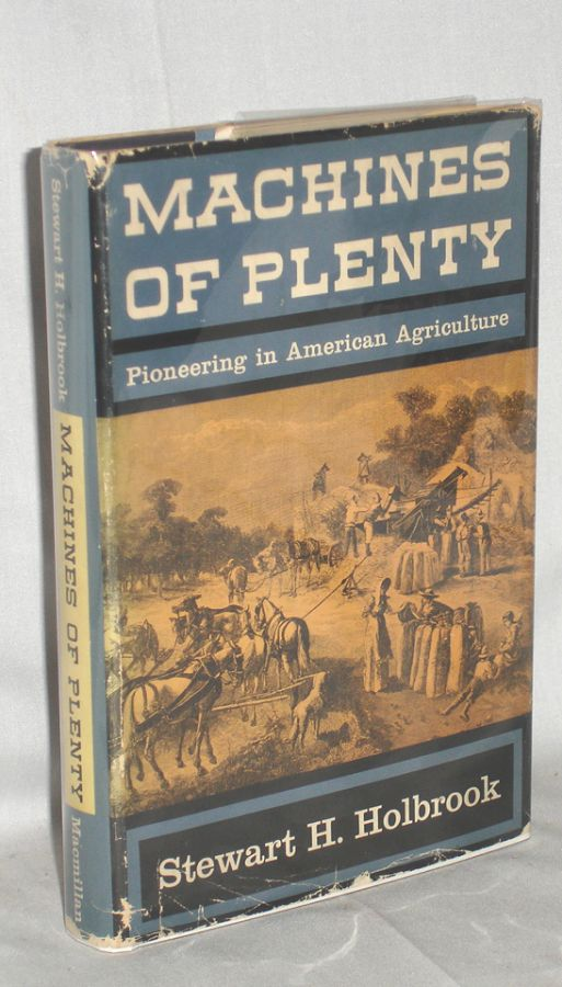 MACHINES OF PLENTY - PIONEERING IN AMERICAN AGRICULTURE. Stewart H. Holbrook.
