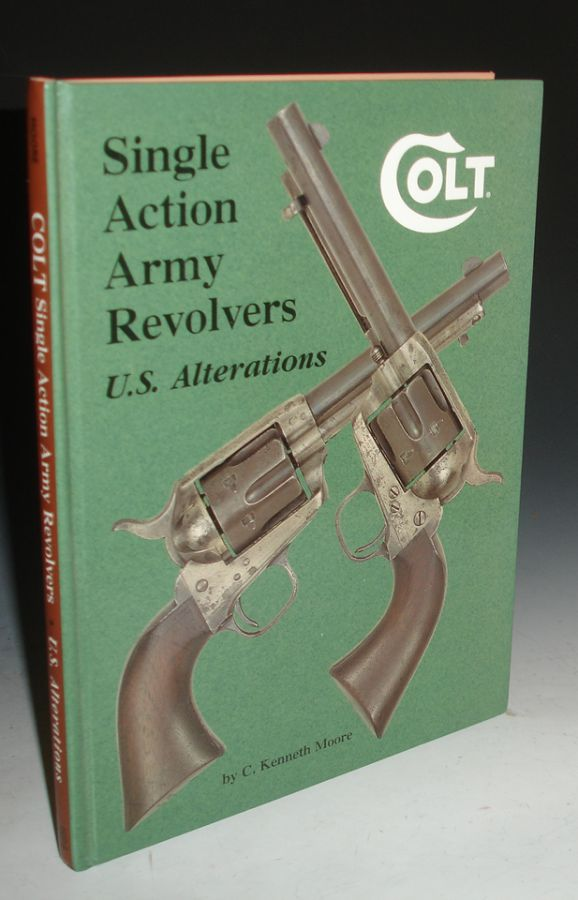 Colt: Single Action Army Revolvers, U.S. Alterations. C. Kenneth Moore.
