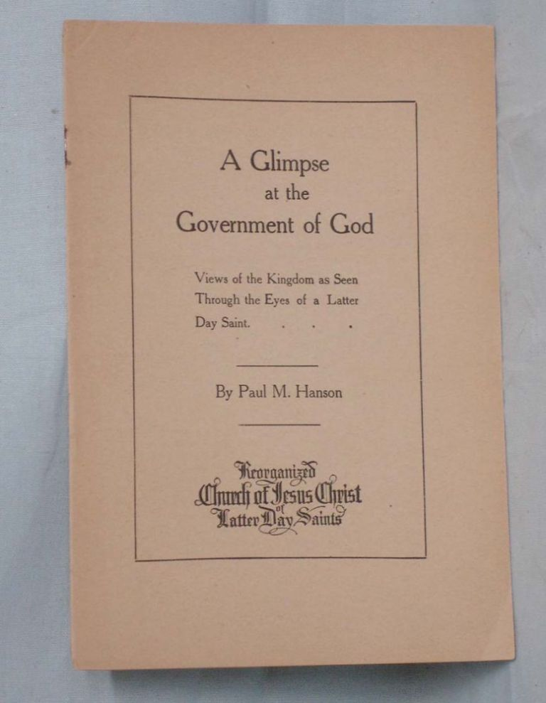 A Glimpse at the Government of God; Views of the Kingdom as Seen Through the Eyes of a Latter Day Saints. Paul M. Hanson, 1872-.