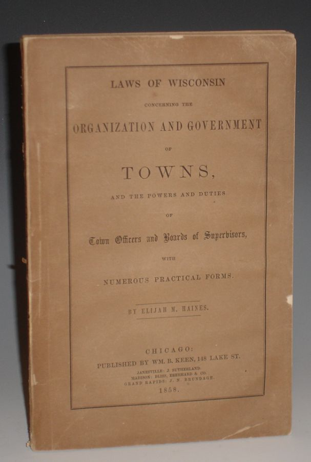 Laws of Wisconsin Concerning the Organization and Government of Towns; and the Powers and Duties of Town Offiers And Boards of Supervisors with Numerous practical Forms. Elijah M. Haines.