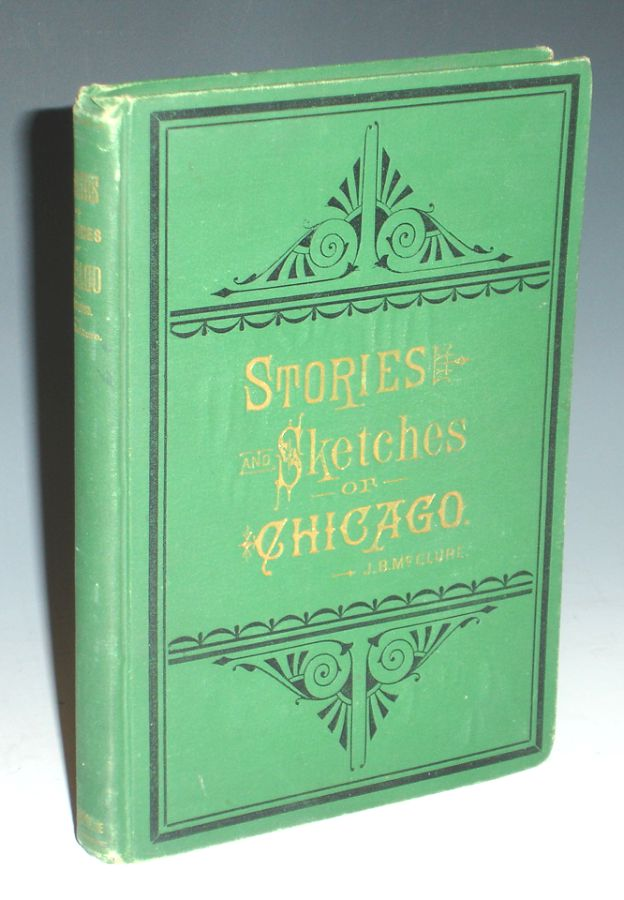 """Stories and Sketches of Chicago, an Interesting, Entertaining and Instructive Sketch History of the Wonderful City """"by the Sea"""" J. B. McClure."""