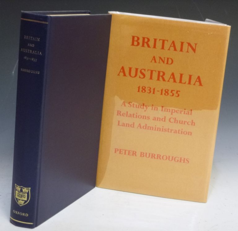 Britain and Australia 1831-1855. A Study in Imperial Relations and Crown Lands Administration. Peter Burroughs.