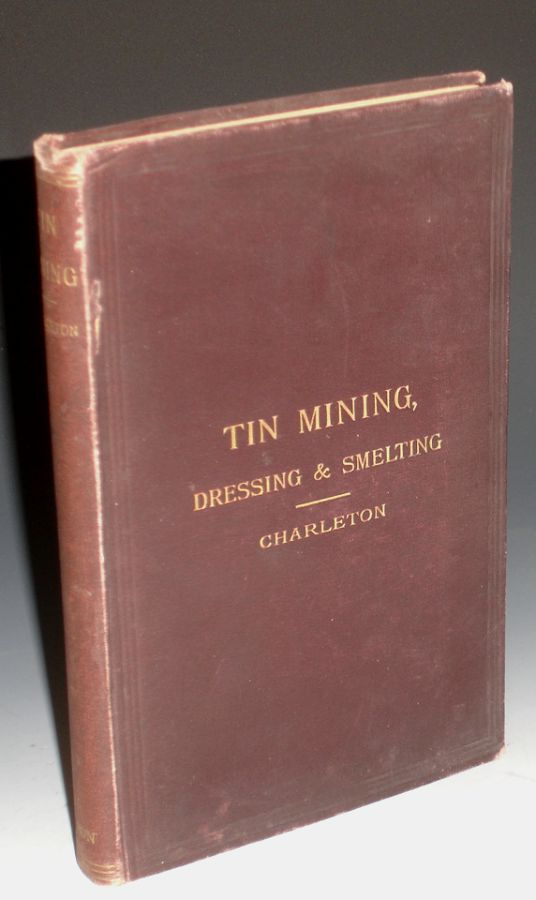 Tin: Describing the Chief Methods of Mining, Dressing & Smelting it Abroad with Notes Upon Arsenic, Bismuth and Wolfram. Arthur G. Charleton.