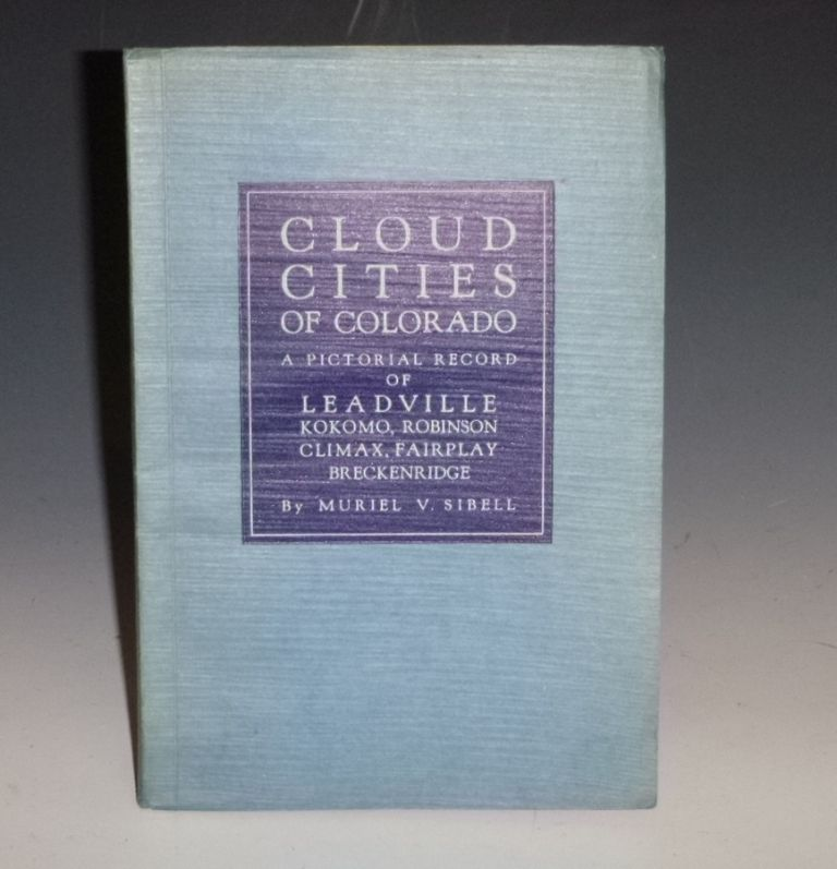 Cloud Cities of Colorado; a Pictorial Record of Leadville, Robinson, Kokomo, Climax, Fairplay, Breckenridge. Muriel V. Sibell.