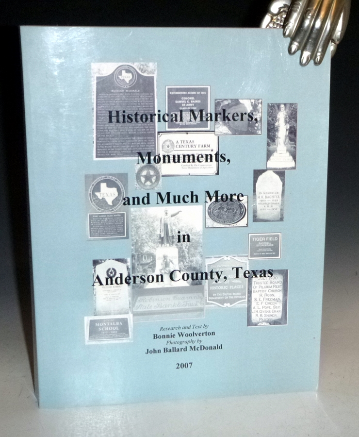 Historical Markers, Monuments, and Much more in Anderson County, Texas. Bonnie Woolverton, John Ballard Mcdonald.