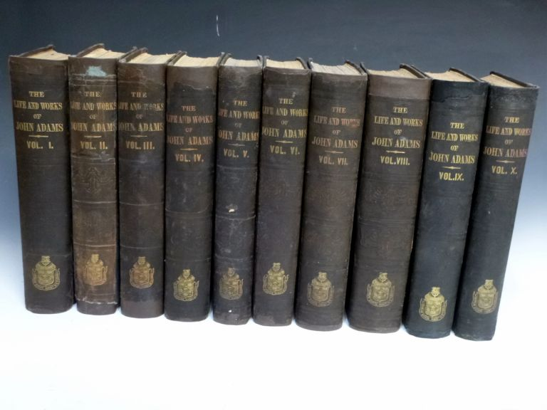 The Works of John Adams, Second President of the United Stats; with a Life of the Author, Notes and Illustrations (10 Volume set). John Adams, Charles Francis Adams.
