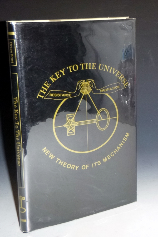 Key to the Universe: New Theory of Its Mechanism; Founded Upon a I. Continuous Orbial Propulsion….II. Resisting Ethereal Medium or Variable Density. Orson Pratt.