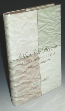 When We Arrive. A New Literary History of Mexican America. Jose F. Aranda, Jr.