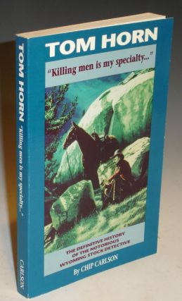 "Tom Horn ""Killing Men is My Specialty..."" The Definitive History of the Notorious Wyoming Stock Detective. Chip Carlson."
