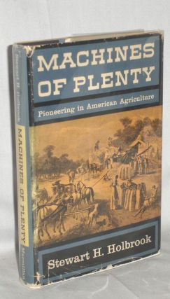 MACHINES OF PLENTY - PIONEERING IN AMERICAN AGRICULTURE. Stewart H. Holbrook