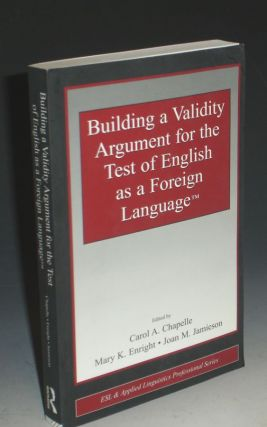 Building a Validity Argument for the Test of English as a Foreign Lanuage. Carol A. Chapelle:...