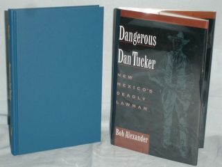 Dangerous Dan Tucker, New Mexico's Deadly Lawman. Bob Alexander.