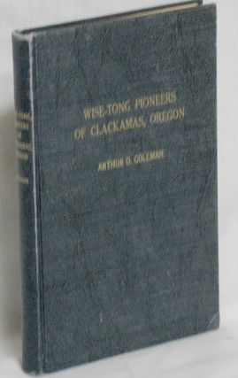 Wise-Tong Pioneers of Clackamas, Oregon. Arthur D. Coleman.