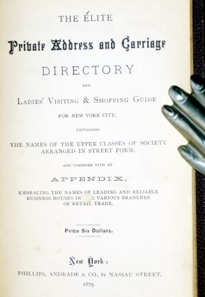 The Elite Private Address and Carriage Directory and ladies' Visiting and Shopping Guide to New York City, Containing the Names of the Upper Classes of Society Arranged in Street Form and ... Business Houses..Price Six Dollars