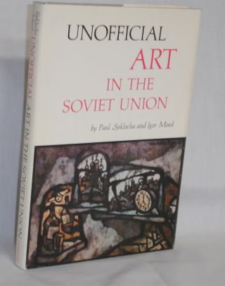 Unofficial Art in the Soviet Union. Paul Sjekocha, Igor Mead