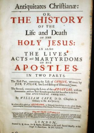 Antiquitates Christianae: Or, the History of the Live and Death of the Holy Jesus as Also the Lifes , Acts and Martyrdoms of His Aposles. In Two Parts......