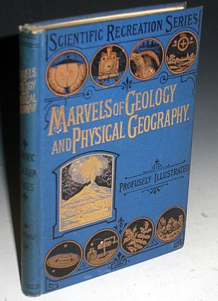 Marvels of Geology and Physical Geography Being a Popular Account of Our Earth and Its History,...