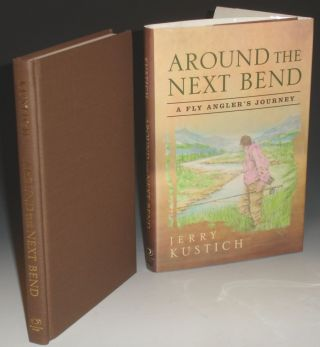 Around the Next Bend. a Fly Angler's Journey. Jerry Kustich