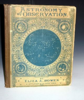 Astronomy By Observation. An Elementary Text-Book for High-Schools and Academies. Eliza A. Bowen