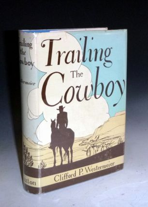 Trailing the Cowboy. His Life and Lore as Told By Frontier Journalists. Clifford P. Westermeier,...