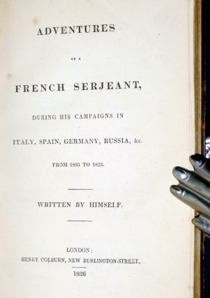 Adventures of a French Serjeant, During His Campaigns in Italy, Spain, Germany, Russia, and C. From 1805 to 1823