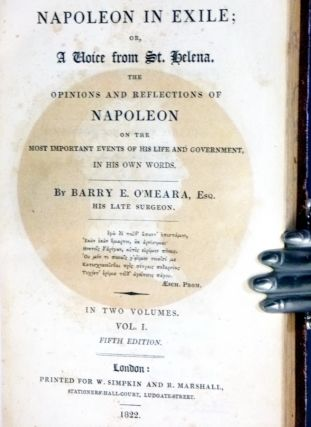 Napoleon in Exile; or, a Voice from St. Helena. The Opinions and Reflections of Napoleon on the Most Important Events of His Life and Government, in His Own Words.