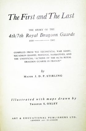 "The First and the Last , the Story of the 4th/7th Royal Dragoon Guards 1939-1945 Compiled from the Regimental War Diary, Squadron Diaries, Personal Narratives and the Unofficial ""actions of the 4th/7th Royal Dragoon Guards in France"""