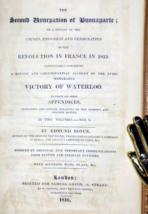 The Second Usurpation of Buonaparte; or a History of the Causes, Progress and Termination of the Revolution I France in 1815: Particularly Comprising a Minute and Circumstantial Account of the Ever-Memorable history of Waterloo. To Which are Added......
