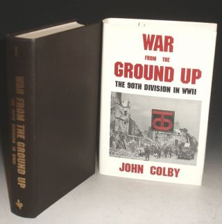 War From the Ground Up; the 90th Division in WWII. John Colby.