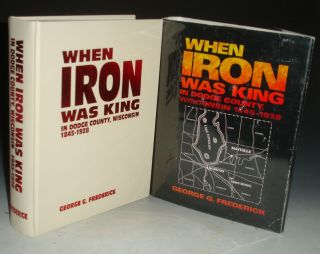 When Iron Was King in Dodge County, Wisconsin, 1845-1928; Foreword By Robert E. Owen. George G....