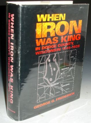 When Iron Was King in Dodge County, Wisconsin, 1845-1928; Foreword By Robert E. Owen