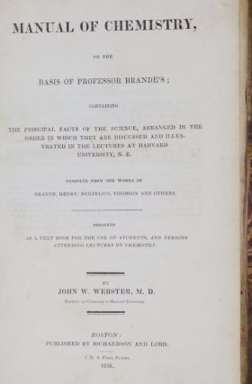 A Manual of Chemistry, on the Basis of Professor Brande's Containing the Principle Facts of the Science, arranged in the Order in Which They are Discussed and illustrated in the Lectures at Harvard University, N.E. Compiled from the works of Brande....