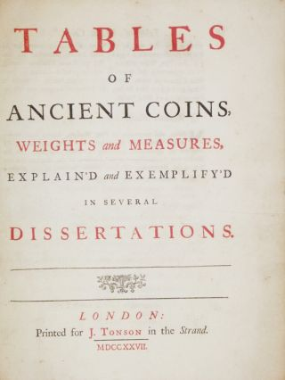 Tables of Ancient Coins, Weights, and Measures: Explain'd and Exemplify'd in Several Dissertations