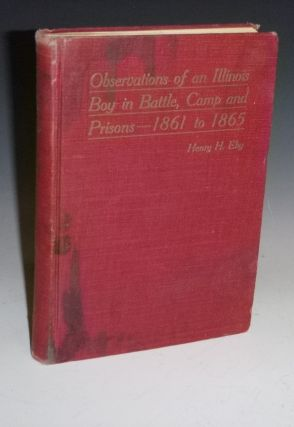 Observations of an Illinois Boy in Battle, Camp and Prisons--1861-1865. Henry H. Eby