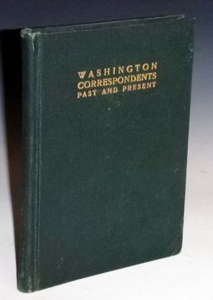 Washington Correspondents Past and Present; Brief sketches of the Rank and File; Brief Sketches...