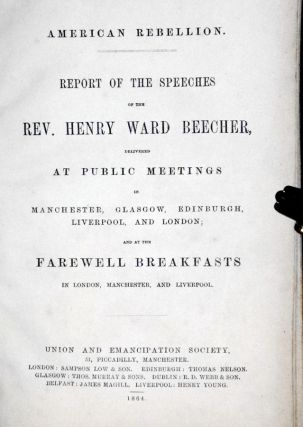 American Rebellion; Report of the Speeches of the Rev. Henry War Beecher Delivered at Public Meetings in Manchester, Glasgow, Edinburgh, Liverpool, and London and at the Farewell Breakfasts in London, Manchester, and Liverpool