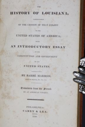 The History of Louisiana, Particularly of the Cession of That Colony to the United States of America, with an Introductory Essay on the Constituion and Goverment of the United States, Translated from the French By an Ameircan Citizen
