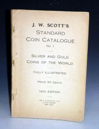 J.W. Scotts Standard Coin Catalogue, No. 1, 1910, Silver and Gold Coins of the World. J W. Scott Co