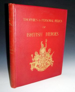 Naval & Military Trophies & Personal Relics of British Heroes. Richard R. Holmes