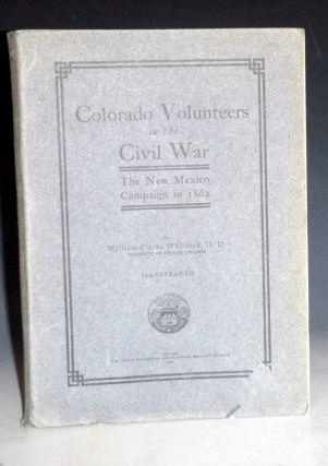 Colorado Volunteers in the Civil War; the New Mexico Campaign in 1862. William Clarke Whitford