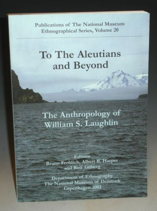 To the Aleutians and Beyond: The Anthropology of William S. Laughlin. Dr. Bruno Frohlich, William...